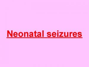 Neonatal seizures Clinical types Classification of neonatal seizures