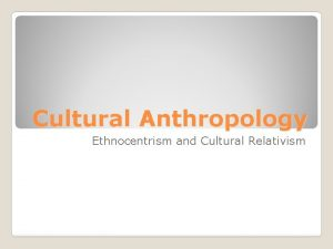 Cultural Anthropology Ethnocentrism and Cultural Relativism What is
