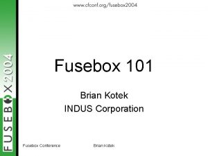 Fusebox 101 Brian Kotek INDUS Corporation Fusebox Conference