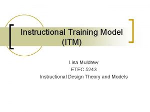 Instructional Training Model ITM Lisa Muldrew ETEC 5243