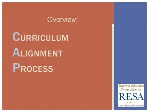 Overview CURRICULUM ALIGNMENT PROCESS ALIGNMENT PURPOSE o The