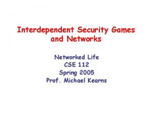 Interdependent Security Games and Networks Networked Life CSE