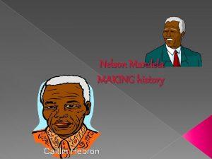 Nelson Mandela MAKING history Caitlin Hebron Nelson Mandela