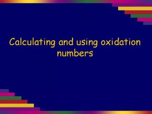 Calculating and using oxidation numbers 1 The oxidation