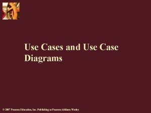 Use Cases and Use Case Diagrams 2007 Pearson