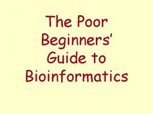 The Poor Beginners Guide to Bioinformatics What we