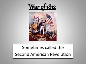 War of 1812 Sometimes called the Second American