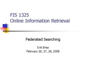 FIS 1325 Online Information Retrieval Federated Searching Erik