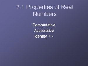 2 1 Properties of Real Numbers Commutative Associative