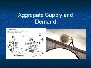 Aggregate Supply and Demand Aggregate means n n