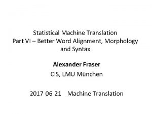 Statistical Machine Translation Part VI Better Word Alignment