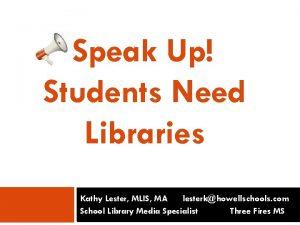 Speak Up Students Need Libraries Kathy Lester MLIS