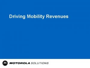 Driving Mobility Revenues Motorola Solutions The Motorola everyone