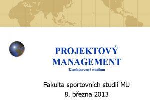 PROJEKTOV MANAGEMENT Kombinovan studium Fakulta sportovnch studi MU