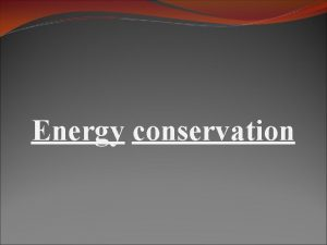 Energy conservation Introduction v Energy conservation means saving