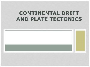 CONTINENTAL DRIFT AND PLATE TECTONICS HISTORY OF CONTINENTAL