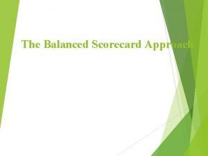 The Balanced Scorecard Approach What is a Balanced