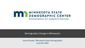Demographic Change in Minnesota Susan Brower Minnesota State