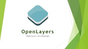 Open Layers Eddie Curran Erin Woolbright What is