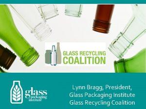 Lynn Bragg President Glass Packaging Institute Glass Recycling