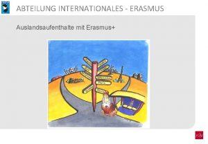 ABTEILUNG INTERNATIONALES ERASMUS Auslandsaufenthalte mit Erasmus ABTEILUNG INTERNATIONALES