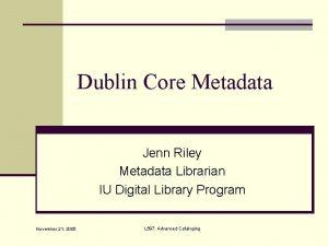 Dublin Core Metadata Jenn Riley Metadata Librarian IU