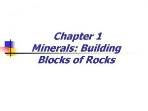 Chapter 1 Minerals Building Blocks of Rocks Minerals