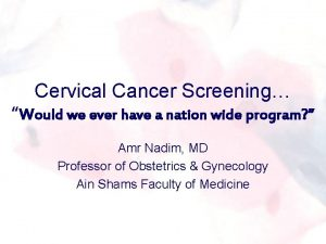 Cervical Cancer Screening Would we ever have a
