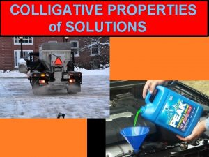 COLLIGATIVE PROPERTIES of SOLUTIONS Why do we need