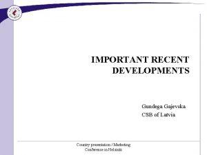 IMPORTANT RECENT DEVELOPMENTS Gundega Gajevska CSB of Latvia