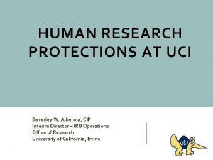HUMAN RESEARCH PROTECTIONS AT UCI Beverley W Alberola