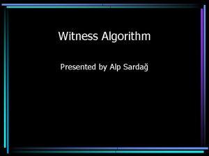 Witness Algorithm Presented by Alp Sarda Witness Algorithm