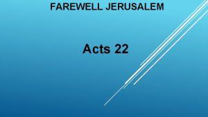 FAREWELL JERUSALEM Acts 22 FAREWELL JERUSALEM As you