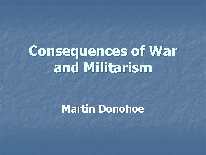 Consequences of War and Militarism Martin Donohoe Outline