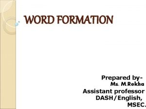 WORD FORMATION Prepared by Ms M Rekha Assistant
