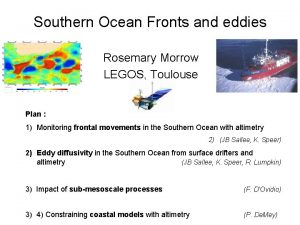 Southern Ocean Fronts and eddies Rosemary Morrow LEGOS