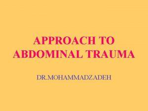 APPROACH TO ABDOMINAL TRAUMA DR MOHAMMADZADEH TRAUMA Trauma