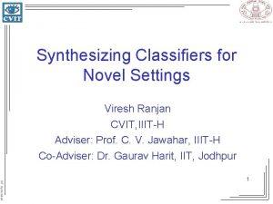 Synthesizing Classifiers for Novel Settings Viresh Ranjan CVIT