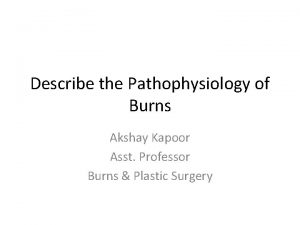 Describe the Pathophysiology of Burns Akshay Kapoor Asst