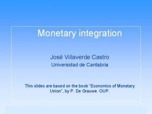 Monetary integration Jos Villaverde Castro Universidad de Cantabria
