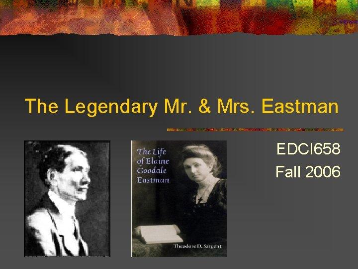 The Legendary Mr Mrs Eastman EDCI 658 Fall