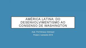 AMRICA LATINA DO DESENVOLVIMENTISMO AO CONSENSO DE WASHINGTON