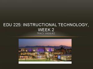 EDU 225 INSTRUCTIONAL TECHNOLOGY WEEK 2 TRACY VASQUEZ