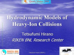 Hydrodynamic Models of HeavyIon Collisions Tetsufumi Hirano RIKEN