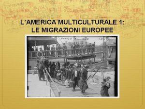 LAMERICA MULTICULTURALE 1 LE MIGRAZIONI EUROPEE LE NUOVE