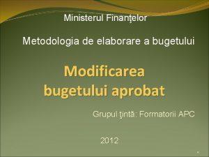 Ministerul Finanelor Metodologia de elaborare a bugetului Modificarea