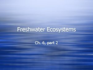 Freshwater Ecosystems Ch 6 part 2 Freshwater ecosystems