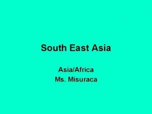South East AsiaAfrica Ms Misuraca South East Asia