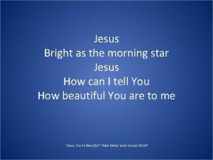 Jesus Bright as the morning star Jesus How