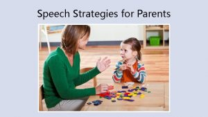 Speech Strategies for Parents These strategies teach your
